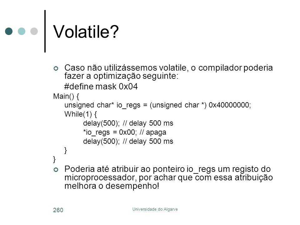 Universidade do Algarve 260 Volatile? Caso não utilizássemos volatile, o compilador poderia fazer a optimização seguinte: #define mask 0x04 Main() { u