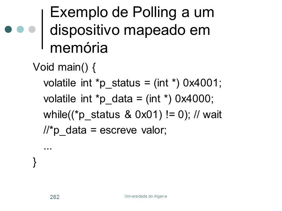 Universidade do Algarve 262 Exemplo de Polling a um dispositivo mapeado em memória Void main() { volatile int *p_status = (int *) 0x4001; volatile int