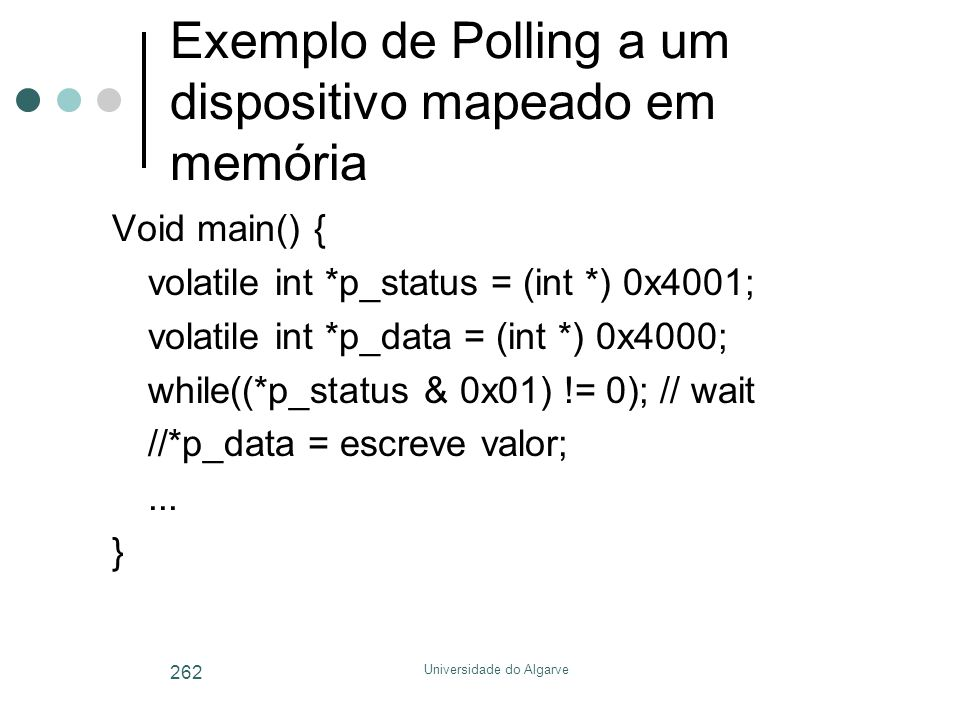Universidade do Algarve 262 Exemplo de Polling a um dispositivo mapeado em memória Void main() { volatile int *p_status = (int *) 0x4001; volatile int *p_data = (int *) 0x4000; while((*p_status & 0x01) != 0); // wait //*p_data = escreve valor;...