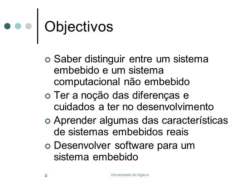 Universidade do Algarve 4 Objectivos Saber distinguir entre um sistema embebido e um sistema computacional não embebido Ter a noção das diferenças e cuidados a ter no desenvolvimento Aprender algumas das características de sistemas embebidos reais Desenvolver software para um sistema embebido