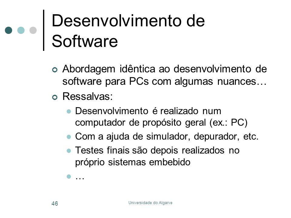 Universidade do Algarve 46 Desenvolvimento de Software Abordagem idêntica ao desenvolvimento de software para PCs com algumas nuances… Ressalvas:  Desenvolvimento é realizado num computador de propósito geral (ex.: PC)  Com a ajuda de simulador, depurador, etc.