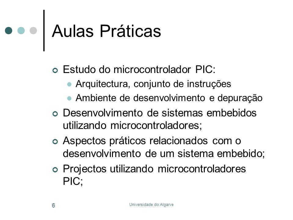 Universidade do Algarve 6 Aulas Práticas Estudo do microcontrolador PIC:  Arquitectura, conjunto de instruções  Ambiente de desenvolvimento e depuração Desenvolvimento de sistemas embebidos utilizando microcontroladores; Aspectos práticos relacionados com o desenvolvimento de um sistema embebido; Projectos utilizando microcontroladores PIC;