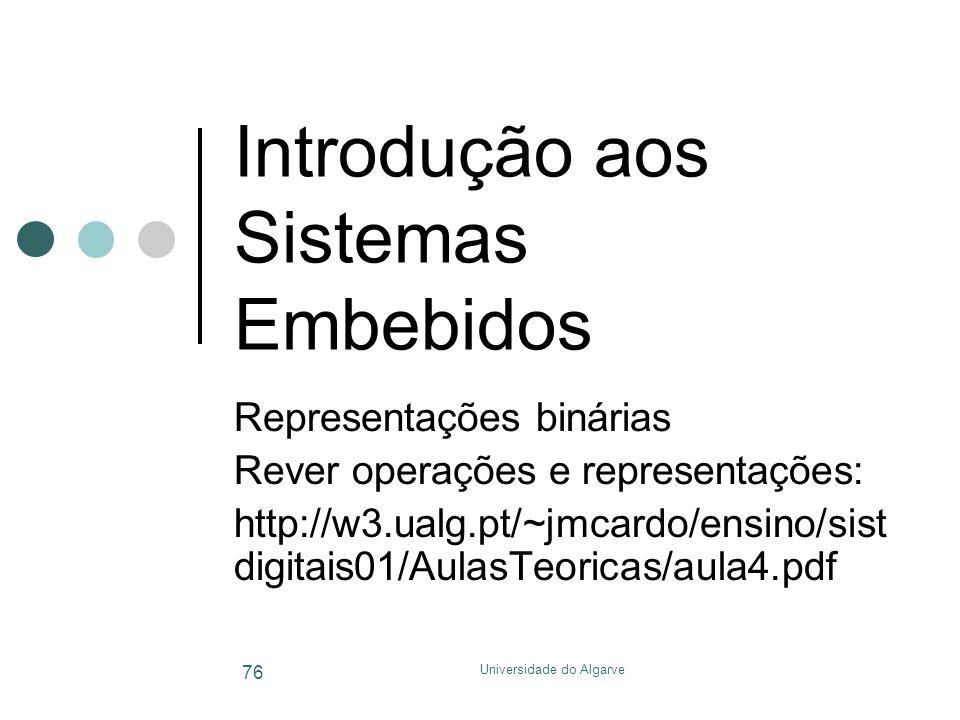 Universidade do Algarve 76 Introdução aos Sistemas Embebidos Representações binárias Rever operações e representações: http://w3.ualg.pt/~jmcardo/ensi