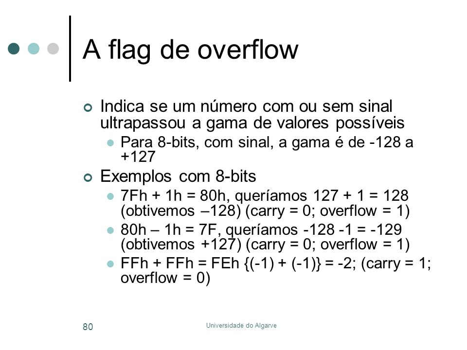 Universidade do Algarve 80 A flag de overflow Indica se um número com ou sem sinal ultrapassou a gama de valores possíveis  Para 8-bits, com sinal, a gama é de -128 a +127 Exemplos com 8-bits  7Fh + 1h = 80h, queríamos 127 + 1 = 128 (obtivemos –128) (carry = 0; overflow = 1)  80h – 1h = 7F, queríamos -128 -1 = -129 (obtivemos +127) (carry = 0; overflow = 1)  FFh + FFh = FEh {(-1) + (-1)} = -2; (carry = 1; overflow = 0)