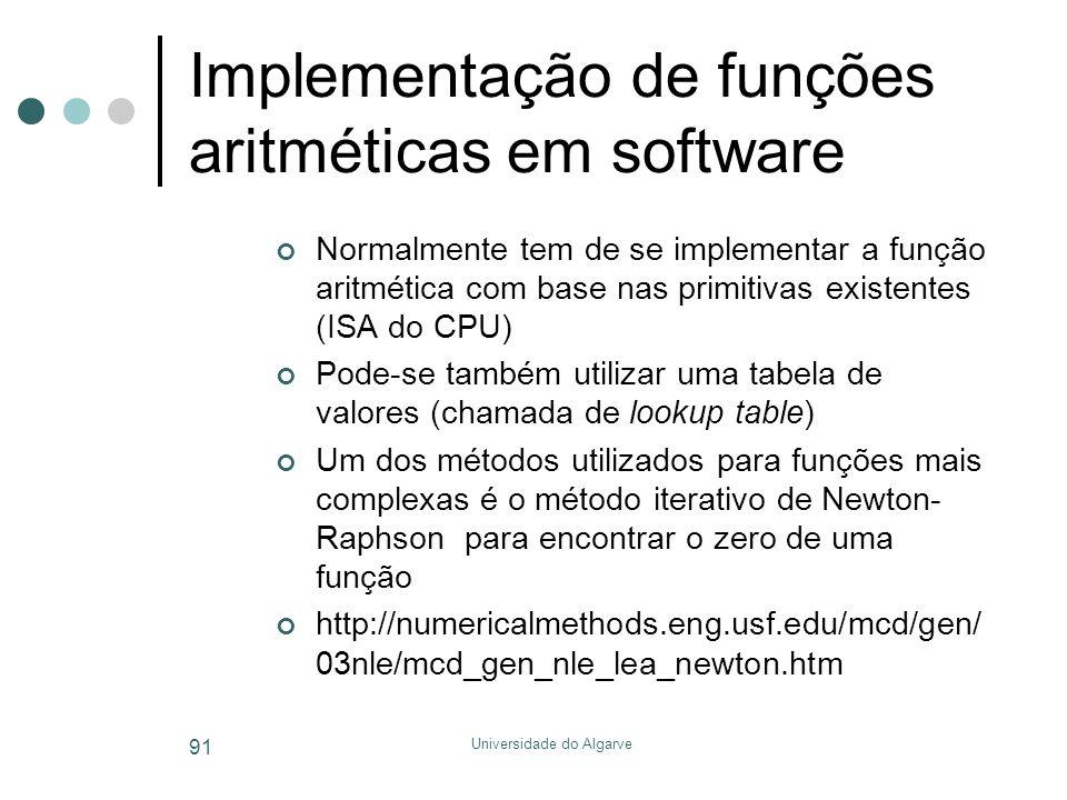 Universidade do Algarve 91 Implementação de funções aritméticas em software Normalmente tem de se implementar a função aritmética com base nas primitivas existentes (ISA do CPU) Pode-se também utilizar uma tabela de valores (chamada de lookup table) Um dos métodos utilizados para funções mais complexas é o método iterativo de Newton- Raphson para encontrar o zero de uma função http://numericalmethods.eng.usf.edu/mcd/gen/ 03nle/mcd_gen_nle_lea_newton.htm