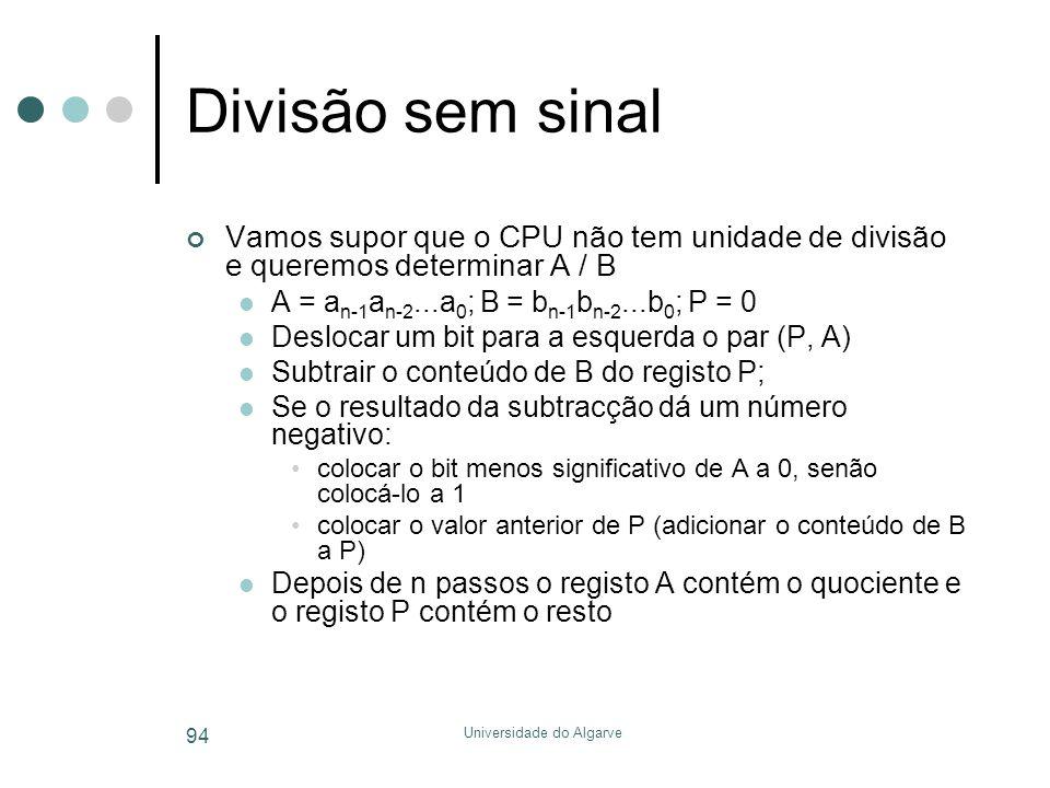 Universidade do Algarve 94 Divisão sem sinal Vamos supor que o CPU não tem unidade de divisão e queremos determinar A / B  A = a n-1 a n-2...a 0 ; B = b n-1 b n-2...b 0 ; P = 0  Deslocar um bit para a esquerda o par (P, A)  Subtrair o conteúdo de B do registo P;  Se o resultado da subtracção dá um número negativo: •colocar o bit menos significativo de A a 0, senão colocá-lo a 1 •colocar o valor anterior de P (adicionar o conteúdo de B a P)  Depois de n passos o registo A contém o quociente e o registo P contém o resto