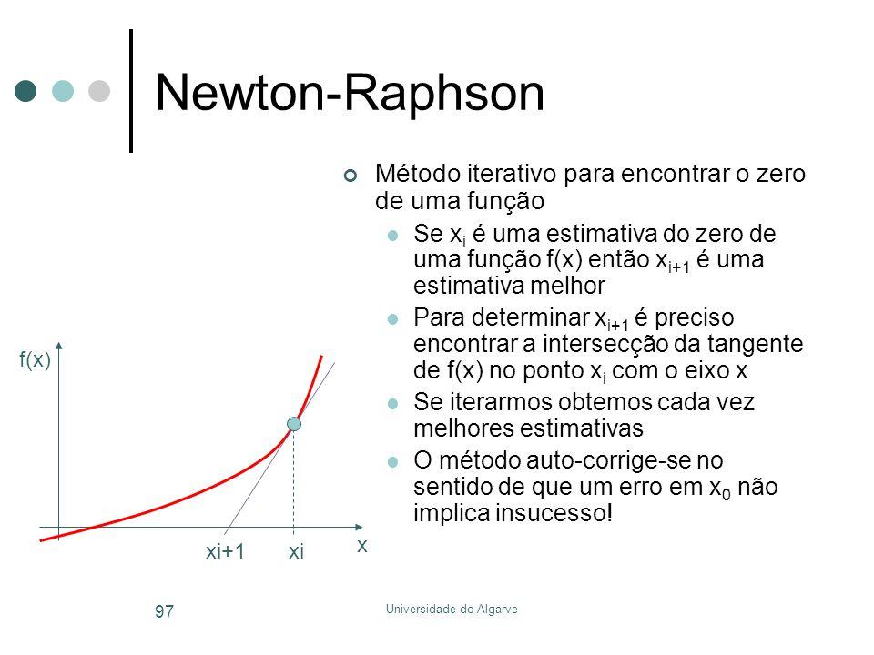 Universidade do Algarve 97 Newton-Raphson Método iterativo para encontrar o zero de uma função  Se x i é uma estimativa do zero de uma função f(x) então x i+1 é uma estimativa melhor  Para determinar x i+1 é preciso encontrar a intersecção da tangente de f(x) no ponto x i com o eixo x  Se iterarmos obtemos cada vez melhores estimativas  O método auto-corrige-se no sentido de que um erro em x 0 não implica insucesso.