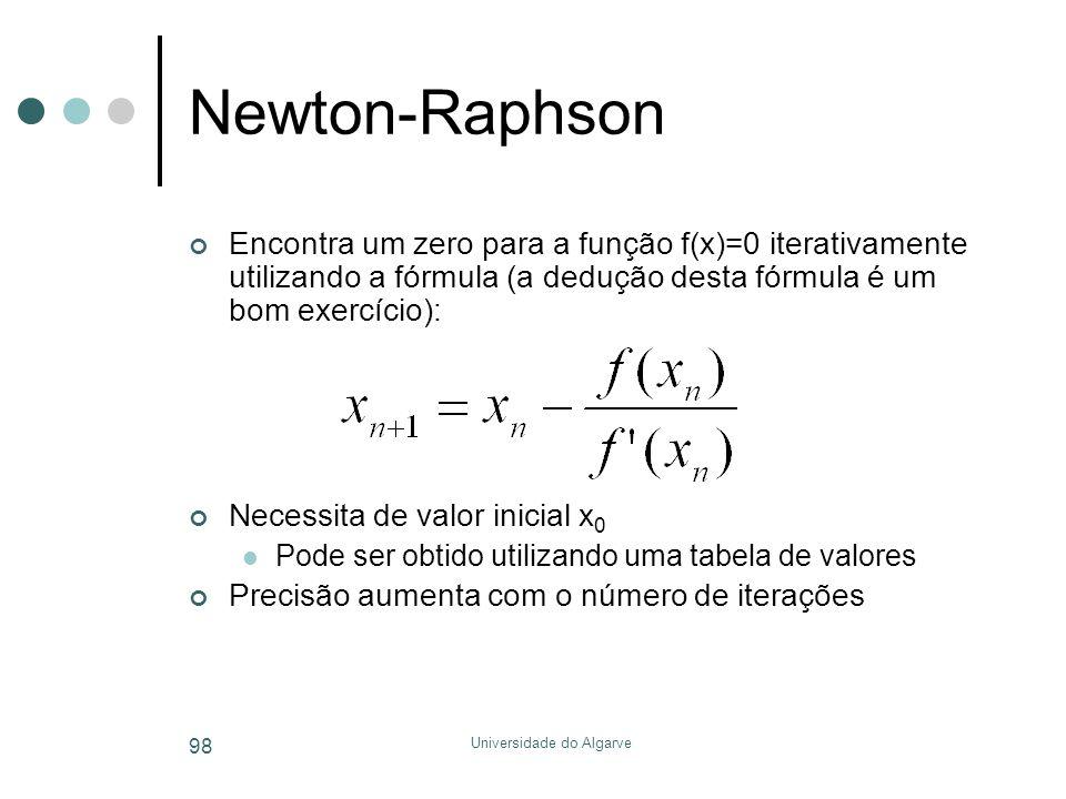 Universidade do Algarve 98 Newton-Raphson Encontra um zero para a função f(x)=0 iterativamente utilizando a fórmula (a dedução desta fórmula é um bom exercício): Necessita de valor inicial x 0  Pode ser obtido utilizando uma tabela de valores Precisão aumenta com o número de iterações