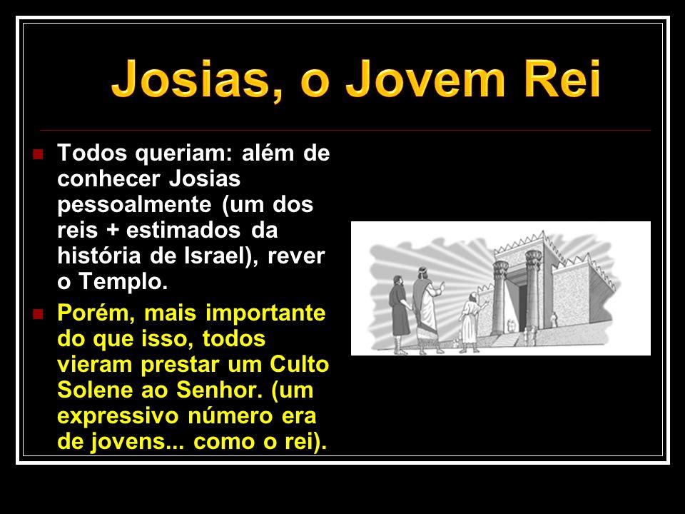 Todos queriam: além de conhecer Josias pessoalmente (um dos reis + estimados da história de Israel), rever o Templo.  Porém, mais importante do que