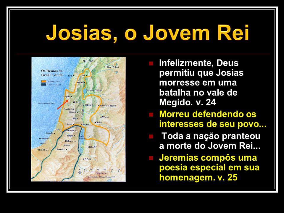  Infelizmente, Deus permitiu que Josias morresse em uma batalha no vale de Megido. v. 24  Morreu defendendo os interesses de seu povo...  Toda a na