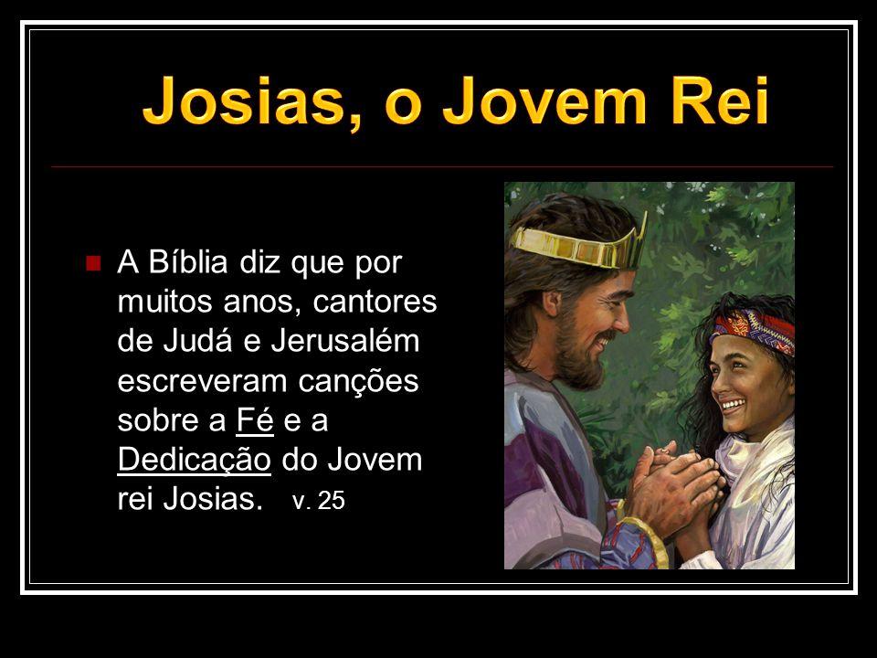  A Bíblia diz que por muitos anos, cantores de Judá e Jerusalém escreveram canções sobre a Fé e a Dedicação do Jovem rei Josias. v. 25