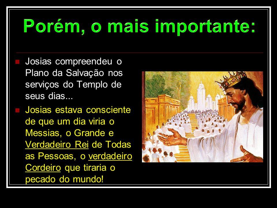  Josias compreendeu o Plano da Salvação nos serviços do Templo de seus dias...  Josias estava consciente de que um dia viria o Messias, o Grande e V