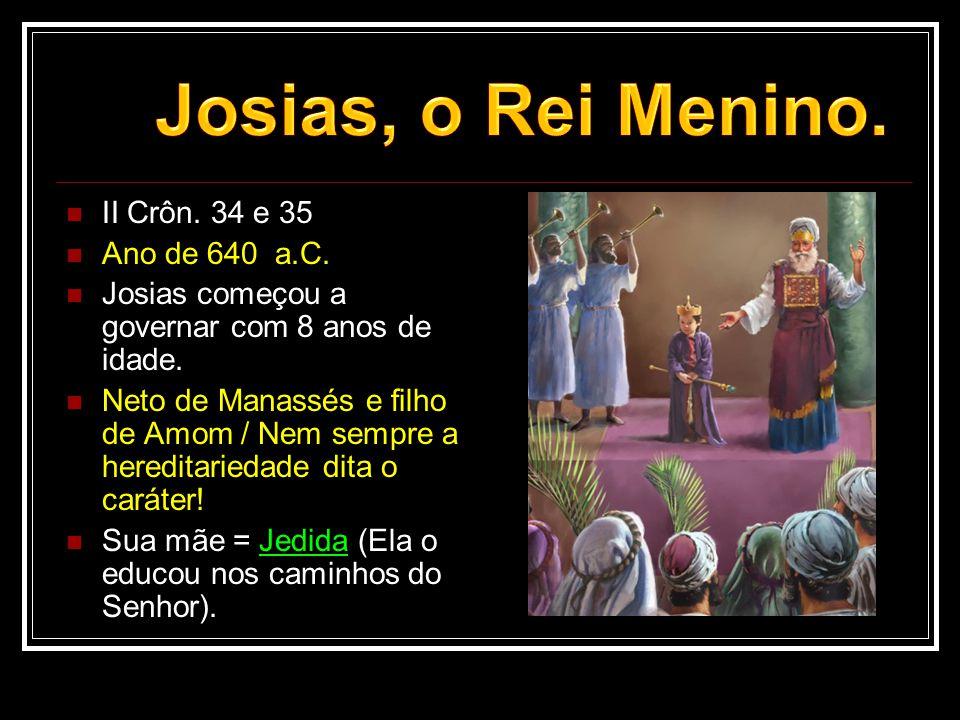  II Crôn. 34 e 35  Ano de 640 a.C.  Josias começou a governar com 8 anos de idade.  Neto de Manassés e filho de Amom / Nem sempre a hereditariedad