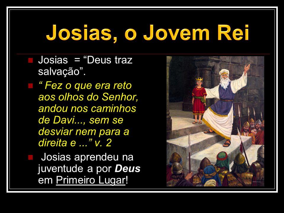 """ Josias = """"Deus traz salvação"""".  """" Fez o que era reto aos olhos do Senhor, andou nos caminhos de Davi..., sem se desviar nem para a direita e..."""" v."""