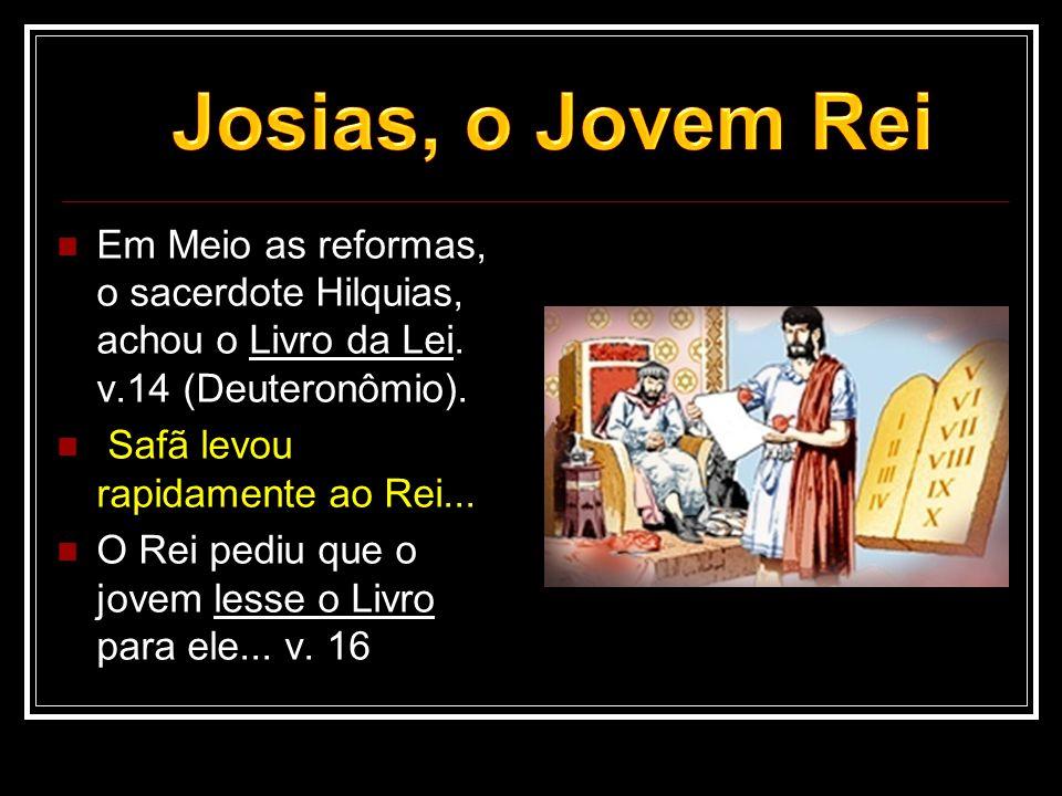  Em Meio as reformas, o sacerdote Hilquias, achou o Livro da Lei. v.14 (Deuteronômio).  Safã levou rapidamente ao Rei...  O Rei pediu que o jovem l