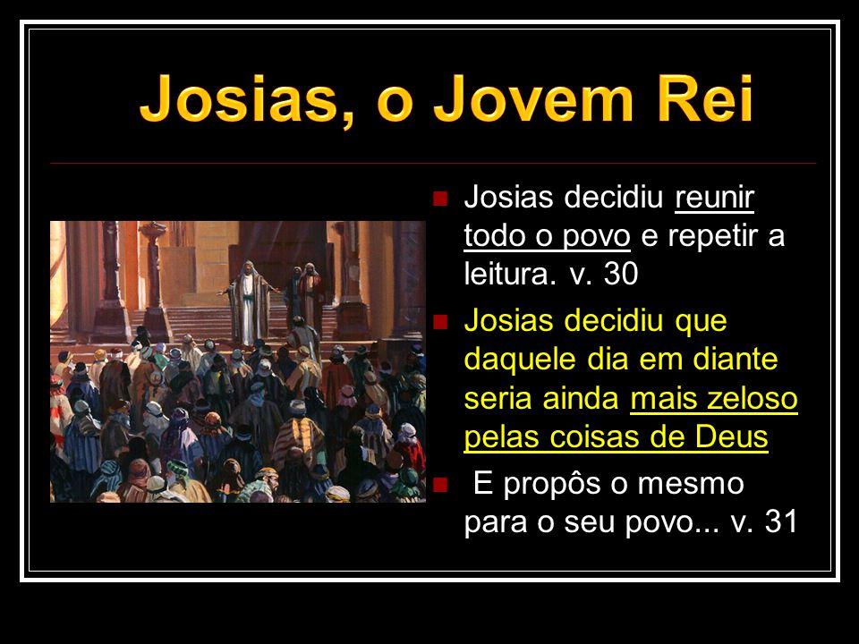  Josias decidiu reunir todo o povo e repetir a leitura. v. 30  Josias decidiu que daquele dia em diante seria ainda mais zeloso pelas coisas de Deus