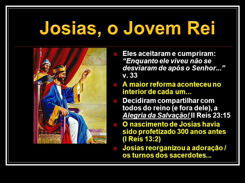 """ Eles aceitaram e cumpriram: """"Enquanto ele viveu não se desviaram de após o Senhor..."""" v. 33  A maior reforma aconteceu no interior de cada um... """