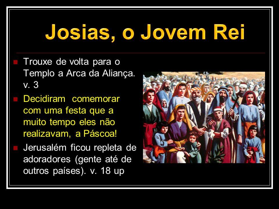 Trouxe de volta para o Templo a Arca da Aliança. v. 3  Decidiram comemorar com uma festa que a muito tempo eles não realizavam, a Páscoa!  Jerusal
