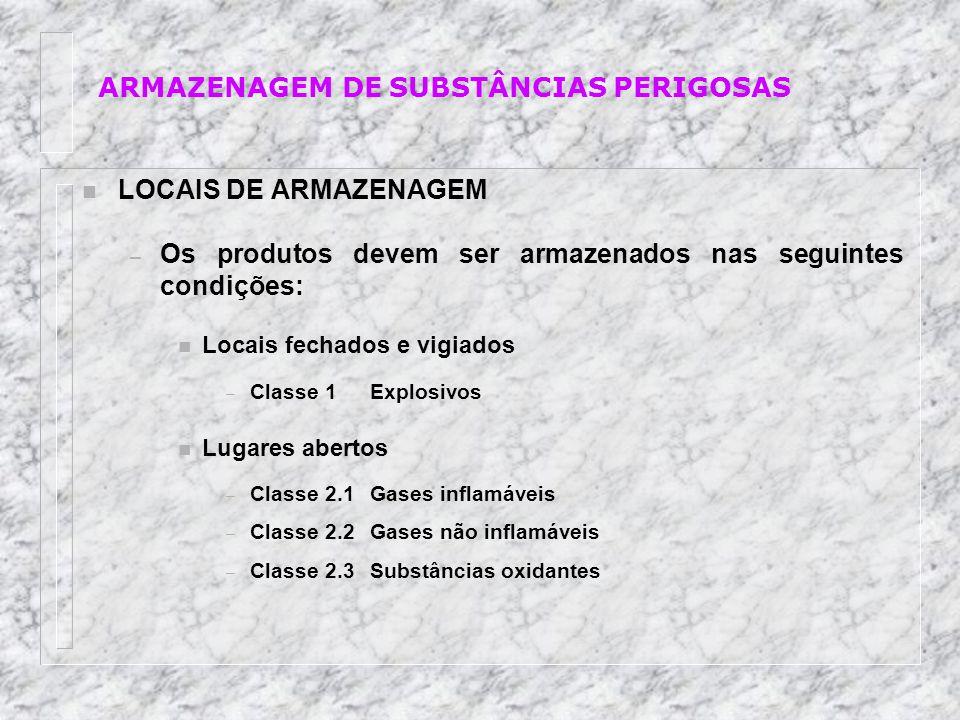 n LOCAIS DE ARMAZENAGEM – Os produtos devem ser armazenados nas seguintes condições: n Locais fechados e vigiados – Classe 1Explosivos n Lugares abert