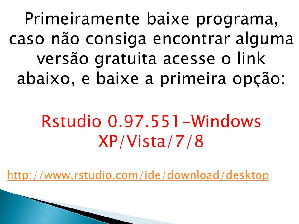 Primeiramente baixe programa, caso não consiga encontrar alguma versão gratuita acesse o link abaixo, e baixe a primeira opção: Rstudio 0.97.551-Windows XP/Vista/7/8 http://www.rstudio.com/ide/download/desktop