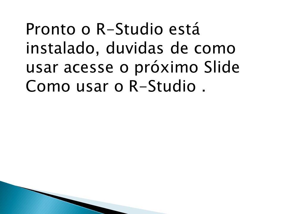 Pronto o R-Studio está instalado, duvidas de como usar acesse o próximo Slide Como usar o R-Studio.