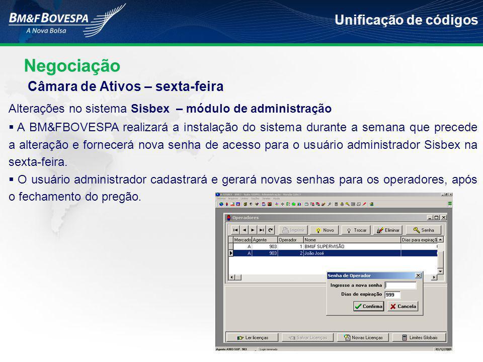 Negociação Unificação de códigos Alterações no sistema Sisbex – módulo de administração  A BM&FBOVESPA realizará a instalação do sistema durante a semana que precede a alteração e fornecerá nova senha de acesso para o usuário administrador Sisbex na sexta-feira.