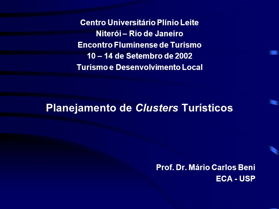 Centro Universitário Plínio Leite Niterói – Rio de Janeiro Encontro Fluminense de Turismo 10 – 14 de Setembro de 2002 Turismo e Desenvolvimento Local Planejamento de Clusters Turísticos Prof.