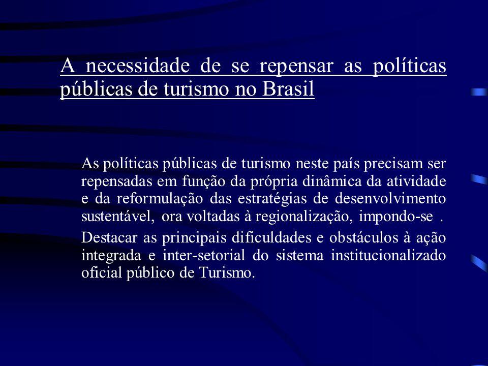 A necessidade de se repensar as políticas públicas de turismo no Brasil As políticas públicas de turismo neste país precisam ser repensadas em função da própria dinâmica da atividade e da reformulação das estratégias de desenvolvimento sustentável, ora voltadas à regionalização, impondo-se.