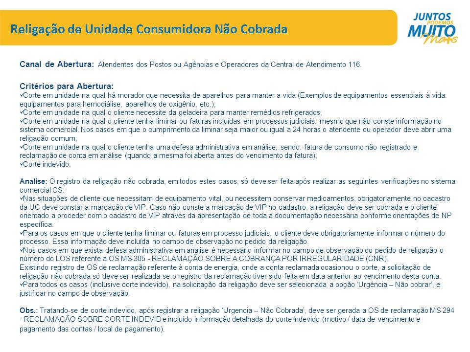 Religação de Unidade Consumidora Não Cobrada Canal de Abertura: Atendentes dos Postos ou Agências e Operadores da Central de Atendimento 116. Critério