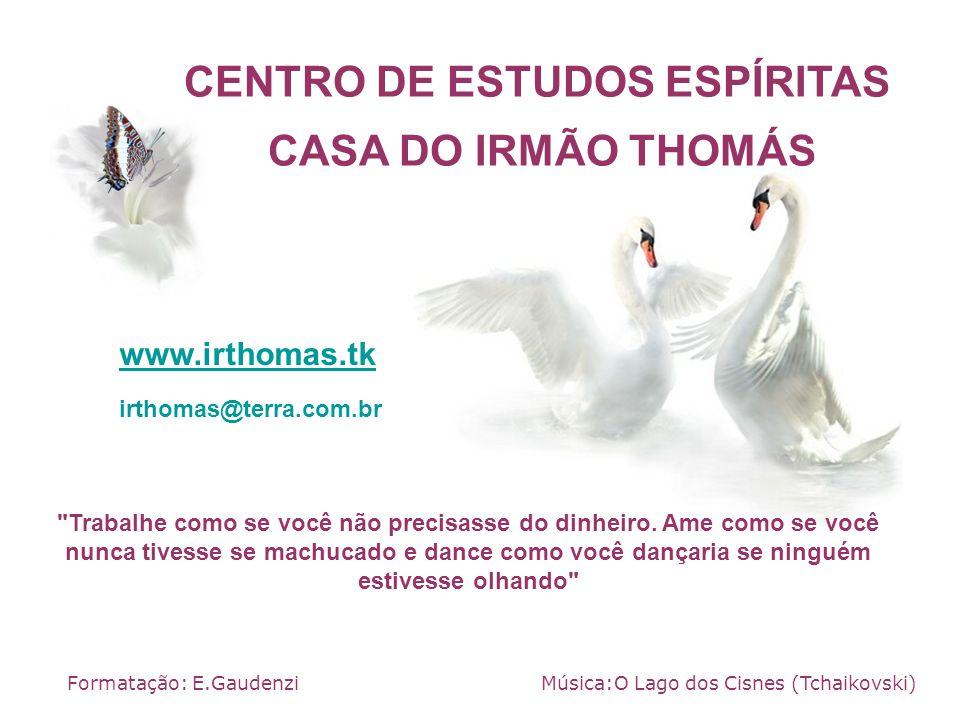 CENTRO DE ESTUDOS ESPÍRITAS CASA DO IRMÃO THOMÁS Formatação: E.Gaudenzi www.irthomas.tk Música:O Lago dos Cisnes (Tchaikovski)