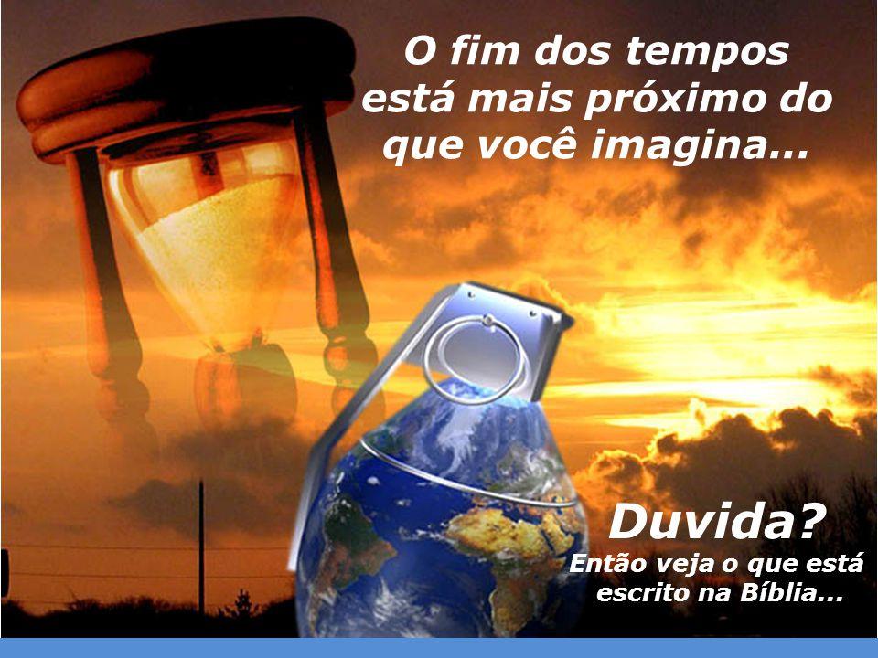 O fim dos tempos está mais próximo do que você imagina... Duvida? Então veja o que está escrito na Bíblia...