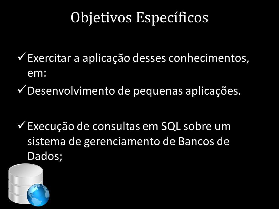 Objetivos Específicos  Exercitar a aplicação desses conhecimentos, em:  Desenvolvimento de pequenas aplicações.  Execução de consultas em SQL sobre