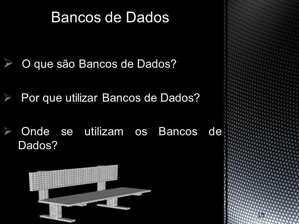  O que são Bancos de Dados?  Por que utilizar Bancos de Dados?  Onde se utilizam os Bancos de Dados? Bancos de Dados 15
