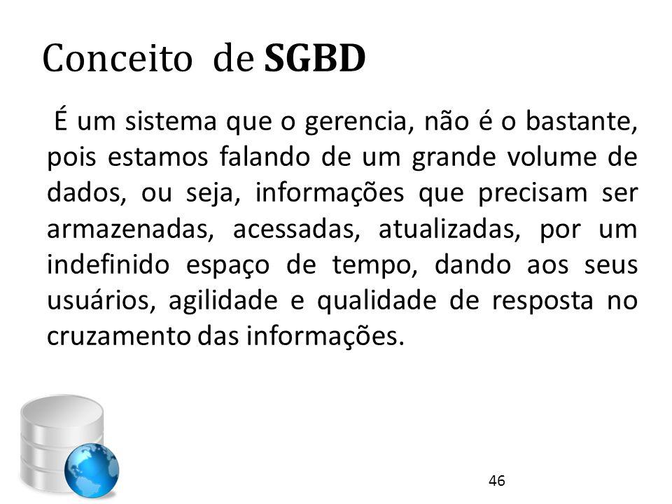 Conceito de SGBD É um sistema que o gerencia, não é o bastante, pois estamos falando de um grande volume de dados, ou seja, informações que precisam s