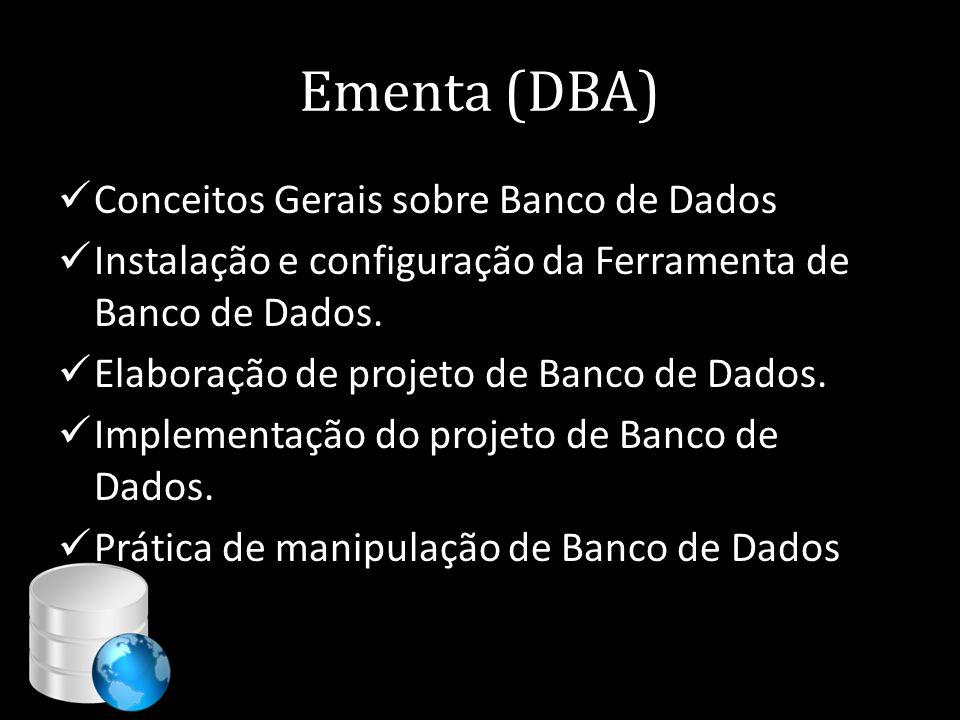 Ementa (DBA)  Conceitos Gerais sobre Banco de Dados  Instalação e configuração da Ferramenta de Banco de Dados.  Elaboração de projeto de Banco de