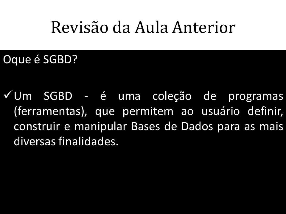 Revisão da Aula Anterior Oque é SGBD?  Um SGBD - é uma coleção de programas (ferramentas), que permitem ao usuário definir, construir e manipular Bas