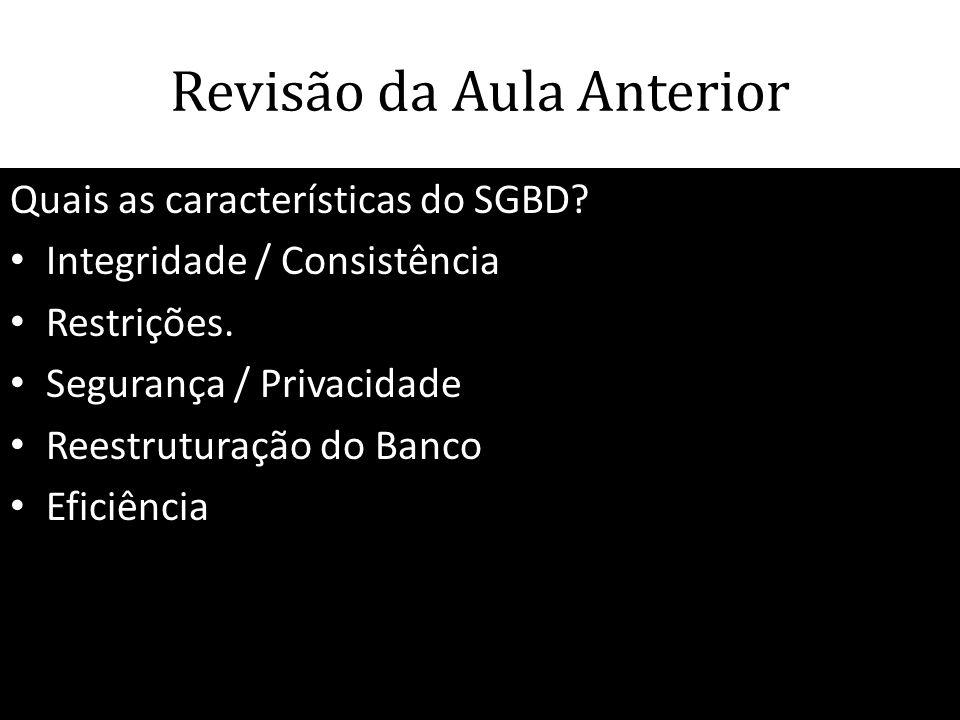 Revisão da Aula Anterior Quais as características do SGBD? • Integridade / Consistência • Restrições. • Segurança / Privacidade • Reestruturação do Ba