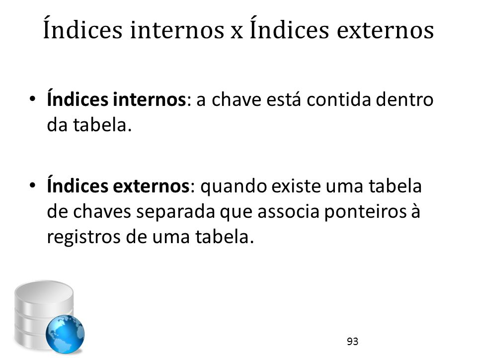 Índices internos x Índices externos • Índices internos: a chave está contida dentro da tabela. • Índices externos: quando existe uma tabela de chaves