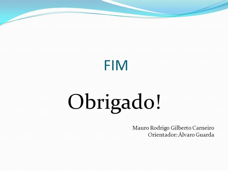 FIM Obrigado! Mauro Rodrigo Gilberto Carneiro Orientador: Álvaro Guarda