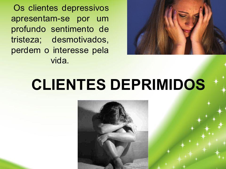 Os clientes depressivos apresentam-se por um profundo sentimento de tristeza; desmotivados, perdem o interesse pela vida. CLIENTES DEPRIMIDOS