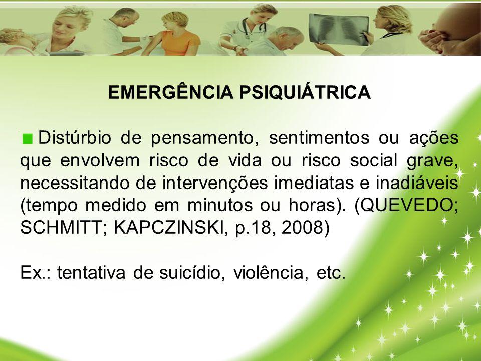 EMERGÊNCIA PSIQUIÁTRICA Distúrbio de pensamento, sentimentos ou ações que envolvem risco de vida ou risco social grave, necessitando de intervenções i