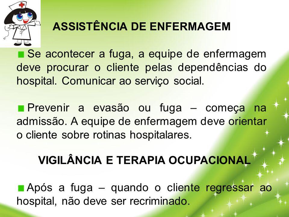 ASSISTÊNCIA DE ENFERMAGEM Se acontecer a fuga, a equipe de enfermagem deve procurar o cliente pelas dependências do hospital. Comunicar ao serviço soc