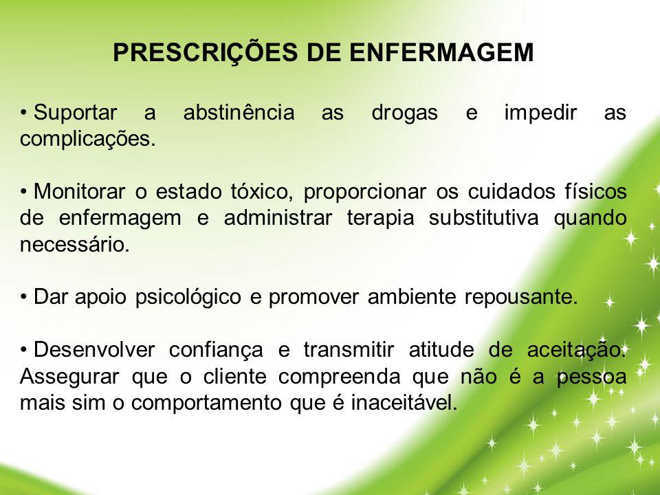 PRESCRIÇÕES DE ENFERMAGEM • Suportar a abstinência as drogas e impedir as complicações. • Monitorar o estado tóxico, proporcionar os cuidados físicos