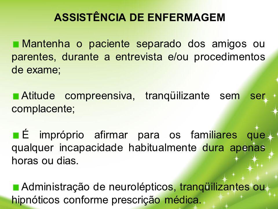 ASSISTÊNCIA DE ENFERMAGEM Mantenha o paciente separado dos amigos ou parentes, durante a entrevista e/ou procedimentos de exame; Atitude compreensiva,