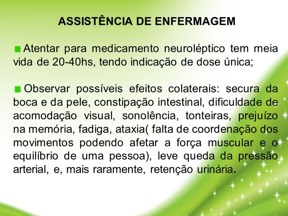 ASSISTÊNCIA DE ENFERMAGEM Atentar para medicamento neuroléptico tem meia vida de 20-40hs, tendo indicação de dose única; Observar possíveis efeitos co