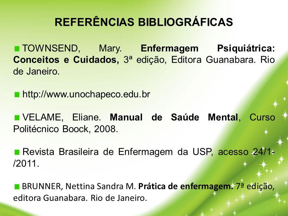 REFERÊNCIAS BIBLIOGRÁFICAS TOWNSEND, Mary. Enfermagem Psiquiátrica: Conceitos e Cuidados, 3ª edição, Editora Guanabara. Rio de Janeiro. http://www.uno