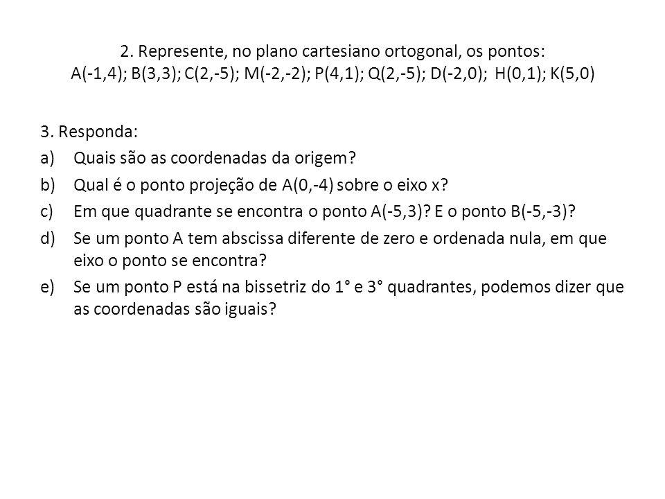 2. Represente, no plano cartesiano ortogonal, os pontos: A(-1,4); B(3,3); C(2,-5); M(-2,-2); P(4,1); Q(2,-5); D(-2,0); H(0,1); K(5,0) 3. Responda: a)Q