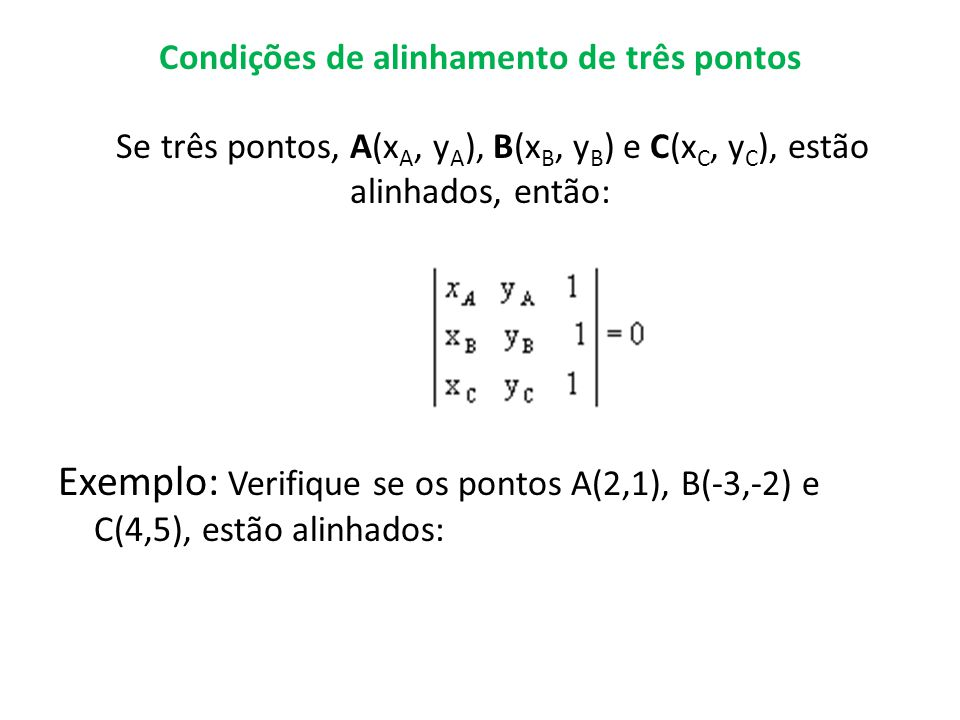 Condições de alinhamento de três pontos Se três pontos, A(x A, y A ), B(x B, y B ) e C(x C, y C ), estão alinhados, então: Exemplo: Verifique se os pontos A(2,1), B(-3,-2) e C(4,5), estão alinhados: