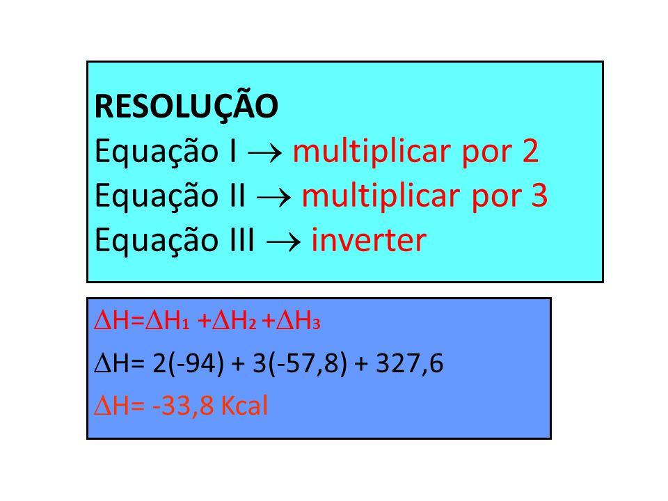 RESOLUÇÃO Equação I  multiplicar por 2 Equação II  multiplicar por 3 Equação III  inverter  H=  H 1 +  H 2 +  H 3  H= 2(-94) + 3(-57,8) + 327,