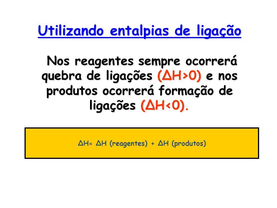 Utilizando entalpias de ligação Nos reagentes sempre ocorrerá quebra de ligações (ΔH>0) e nos produtos ocorrerá formação de ligações (ΔH‹0). ΔH= ΔH (r